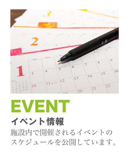 EVENT 施設内で開催されるイベントのスケジュールを公開しています。