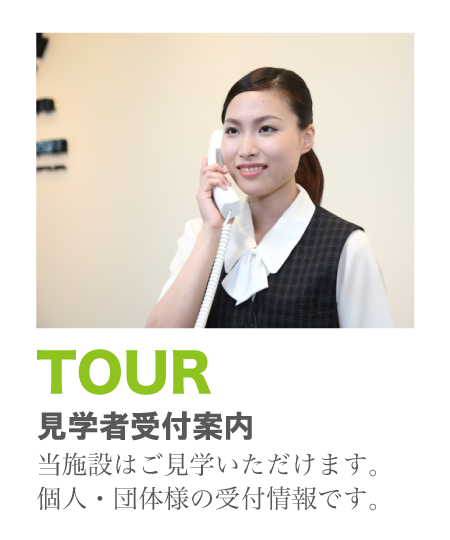 TOUR 当施設は見学が出来ます。個人・団体様の受付情報です。